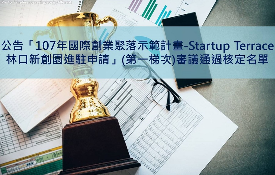 公告「107年國際創業聚落示範計畫-Startup Terrace林口新創園進駐申請」(第一梯次)審議通過核定名單